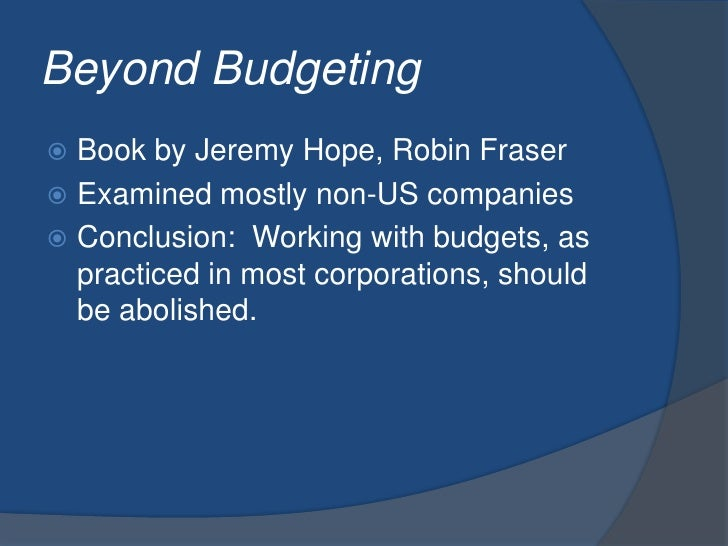 Beyond Budgeting<br />Book by Jeremy Hope, Robin Fraser<br />Examined mostly non-US companies<br />Conclusion:  Working wi...