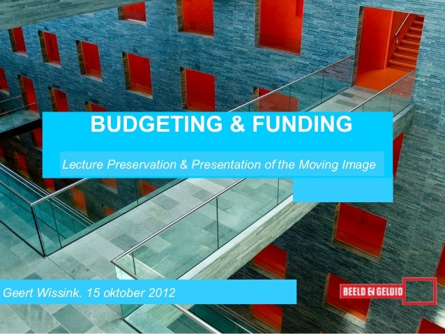 BUDGETING & FUNDING          Lecture Preservation & Presentation of the Moving ImageGeert Wissink. 15 oktober 2012        ...