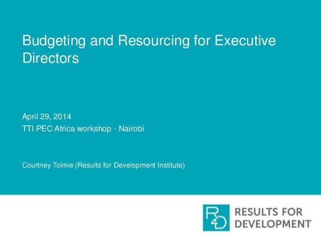 Budgeting and Resourcing for Executive Directors April 29, 2014 TTI PEC Africa workshop - Nairobi Courtney Tolmie (Results...