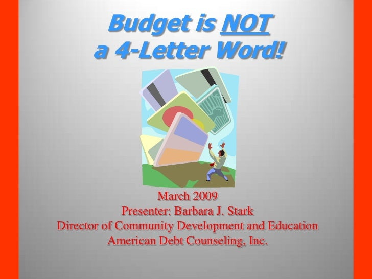 Budget is NOT       a 4-Letter Word!                         March 2009              Presenter: Barbara J. Stark Director ...