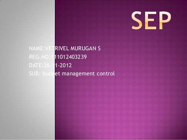 NAME:VETRIVEL MURUGAN SREG.NO:111012403239DATE:26-11-2012SUB: budget management control