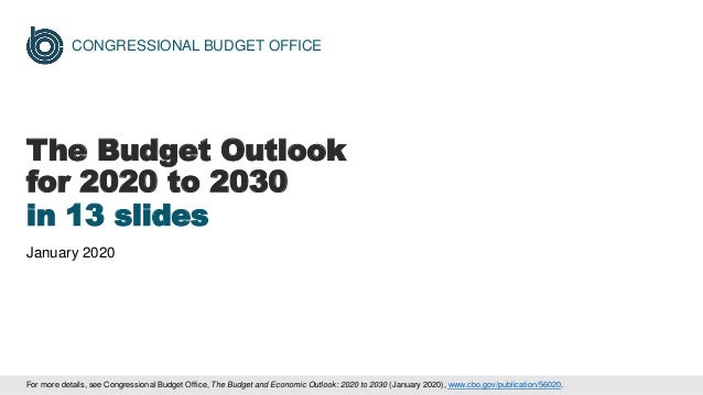CONGRESSIONAL BUDGET OFFICE The Budget Outlook for 2020 to 2030 in 13 slides January 2020 For more details, see Congressio...