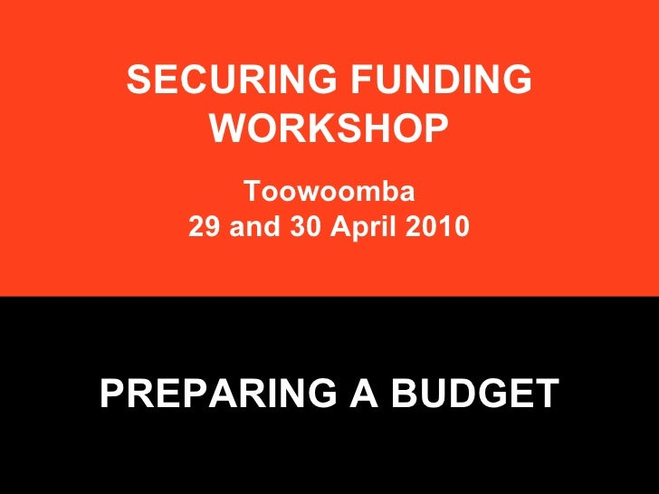 SECURING FUNDING WORKSHOP Toowoomba 29 and 30 April 2010 PREPARING A BUDGET