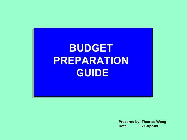 BUDGET  PREPARATION  GUIDE Prepared by: Thomas Wong Date  :  21-Apr-09