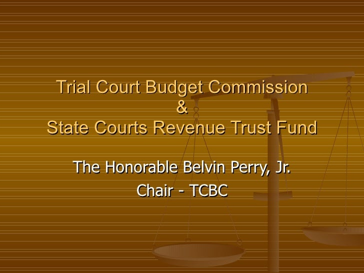 Trial Court Budget Commission & State Courts Revenue Trust Fund The Honorable Belvin Perry, Jr. Chair - TCBC
