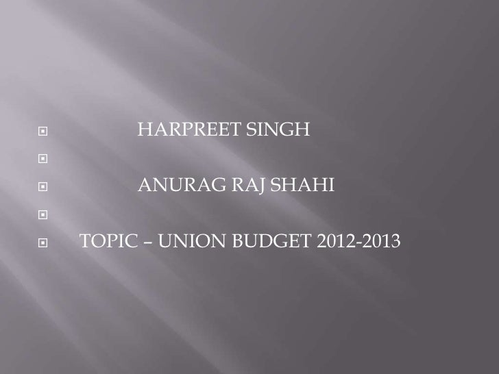         HARPREET SINGH        ANURAG RAJ SHAHI   TOPIC – UNION BUDGET 2012-2013