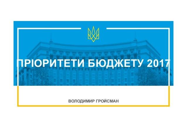 ПРІОРИТЕТИ БЮДЖЕТУ 2017 ВОЛОДИМИР ГРОЙСМАН