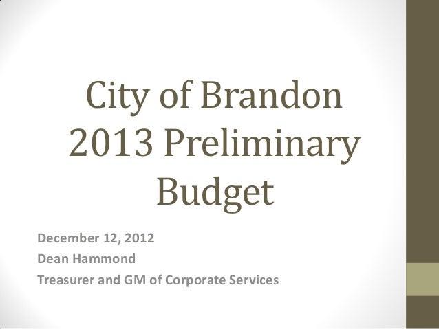 City of Brandon    2013 Preliminary          BudgetDecember 12, 2012Dean HammondTreasurer and GM of Corporate Services