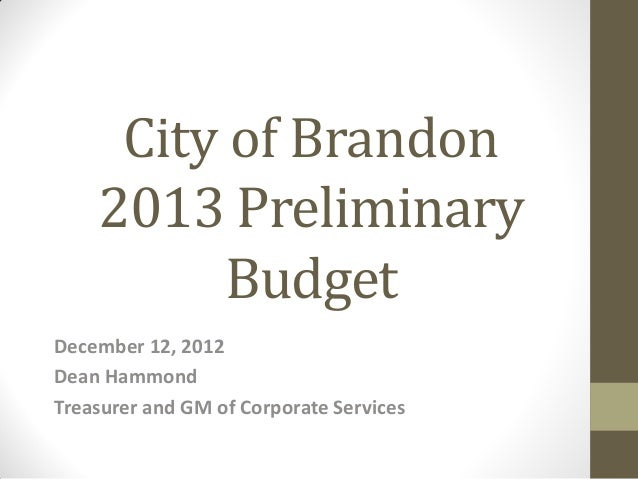 City of Brandon    2013 Preliminary          BudgetDecember 12, 2012Dean HammondTreasurer and GM of Corporate Services