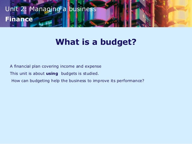 Unit 2: Managing a businessFinanceWhat is a budget?A financial plan covering income and expenseThis unit is about using bu...