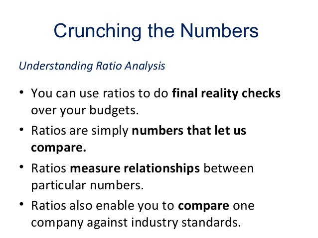 Crunching the Numbers • You can use ratios to do final reality checks over your budgets. • Ratios are simply numbers that ...