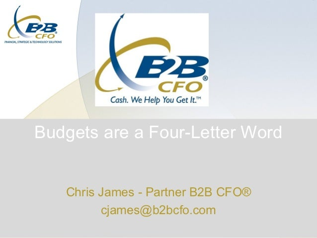 Budgets are a Four-Letter Word   Chris James - Partner B2B CFO®         cjames@b2bcfo.com
