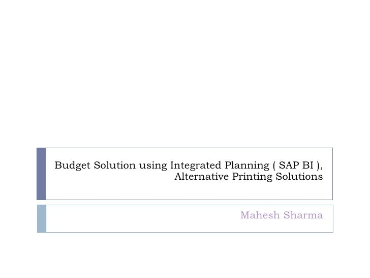 Budget Solution using Integrated Planning ( SAP BI ), Alternative Printing Solutions Mahesh Sharma