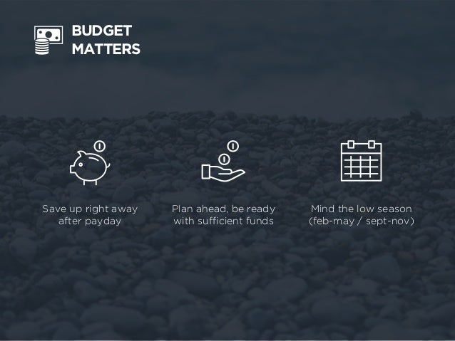 BUDGET MATTERS Plan ahead, be ready with sufficient funds Mind the low season (feb-may / sept-nov) Save up right away afte...
