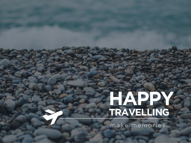 HAPPY TRAVELLING make memories…