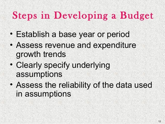 12 Steps in Developing a Budget • Establish a base year or period • Assess revenue and expenditure growth trends • Clearly...