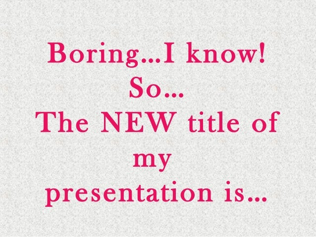 Boring…I know! So… The NEW title of my presentation is…