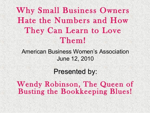 Why Small Business Owners Hate the Numbers and How They Can Learn to Love Them! American Business Women's Association June...