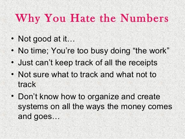 """Why You Hate the Numbers • Not good at it… • No time; You're too busy doing """"the work"""" • Just can't keep track of all the ..."""