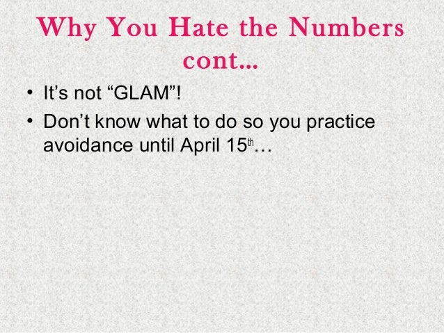 """Why You Hate the Numbers cont… • It's not """"GLAM""""! • Don't know what to do so you practice avoidance until April 15th …"""