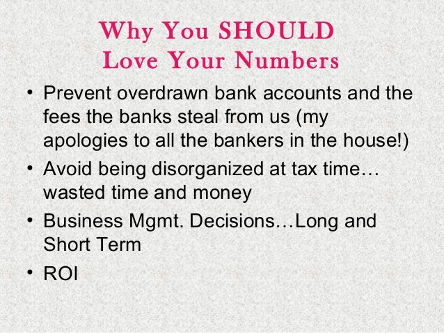 Why You SHOULD Love Your Numbers • Prevent overdrawn bank accounts and the fees the banks steal from us (my apologies to a...