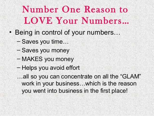 Number One Reason to LOVE Your Numbers… • Being in control of your numbers… – Saves you time… – Saves you money – MAKES yo...