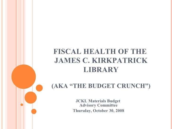 """FISCAL HEALTH OF THE  JAMES C. KIRKPATRICK LIBRARY (AKA """"THE BUDGET CRUNCH"""") JCKL Materials Budget  Advisory Committee Thu..."""