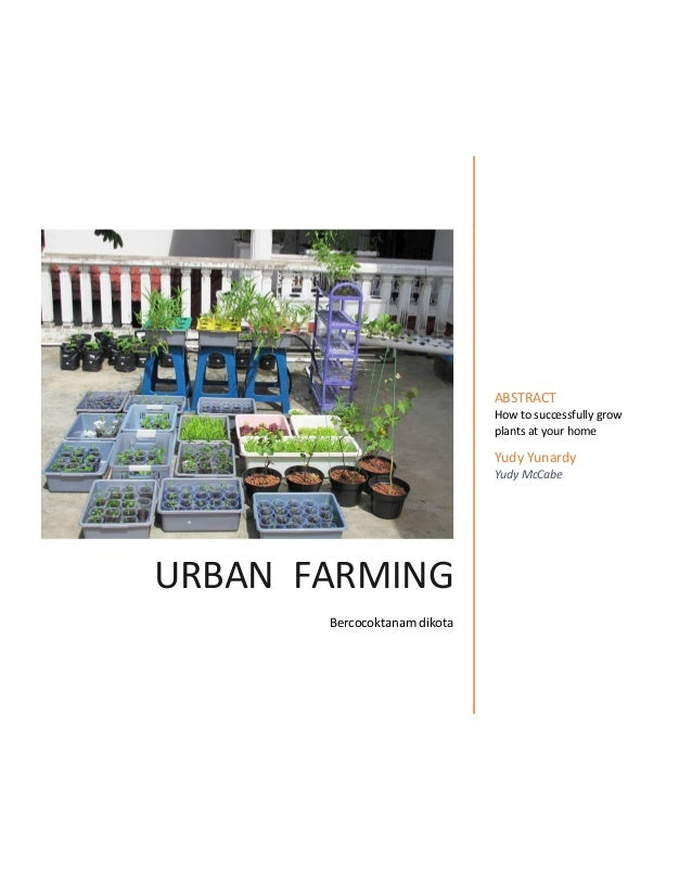 URBAN FARMING Bercocoktanam dikota ABSTRACT How to successfully grow plants at your home Yudy Yunardy Yudy McCabe