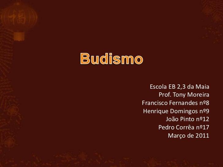 Budismo<br />Escola EB 2,3 da Maia<br />Prof. Tony Moreira<br />Francisco Fernandes nº8<br />Henrique Domingos nº9<br />Jo...