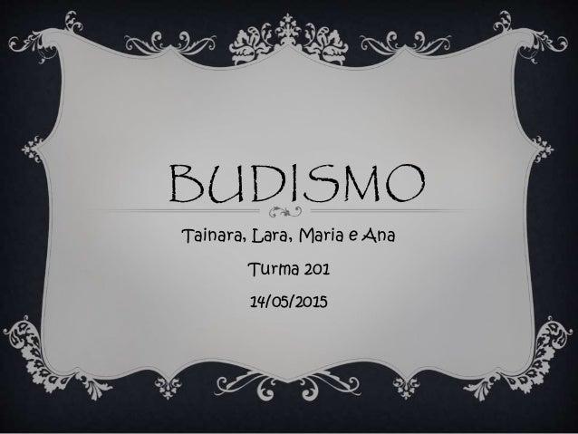 BUDISMO Tainara, Lara, Maria e Ana Turma 201 14/05/2015