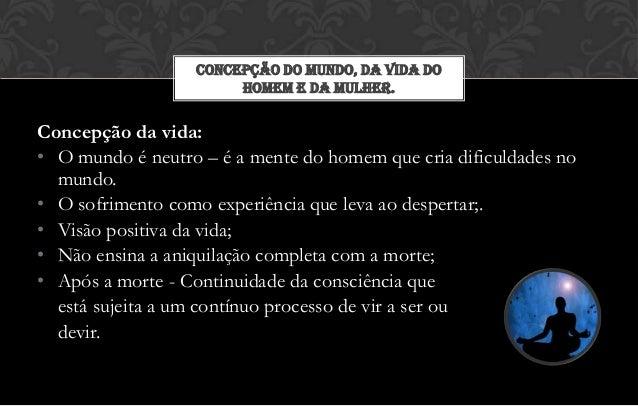 CONCEPÇÃO DO MUNDO, DA VIDA DO                       HOMEM E DA MULHER.Concepção da vida:• O mundo é neutro – é a mente do...