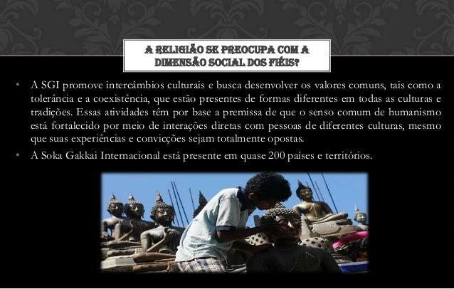 A RELIGIÃO SE PREOCUPA COM A                              DIMENSÃO SOCIAL DOS FIÉIS?• A SGI promove intercâmbios culturais...