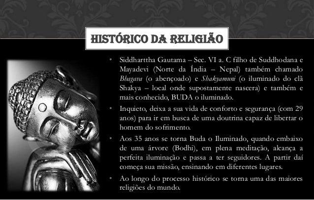 HISTÓRICO DA RELIGIÃO  • Siddharttha Gautama – Sec. VI a. C filho de Suddhodana e    Mayadevi (Norte da Índia – Nepal) tam...