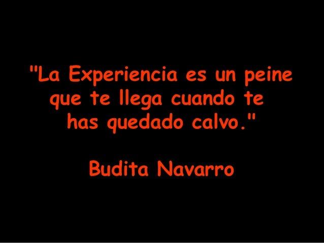 """""""La Experiencia es un peine que te llega cuando te has quedado calvo."""" Budita Navarro"""