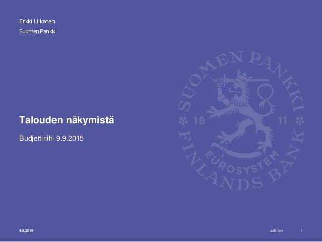 Julkinen Suomen Pankki Talouden näkymistä Budjettiriihi 9.9.2015 Erkki Liikanen 9.9.2015 1
