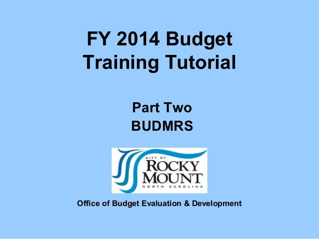 FY 2014 Budget Training Tutorial             Part Two             BUDMRSOffice of Budget Evaluation & Development