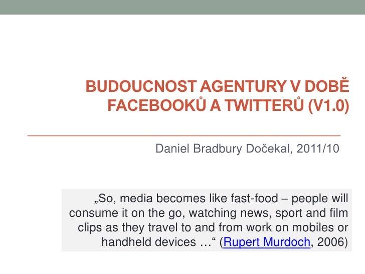 """BUDOUCNOST AGENTURY V DOBĚ    FACEBOOKŮ A TWITTERŮ (V1.0)                Daniel Bradbury Dočekal, 2011/10     """"So, media b..."""