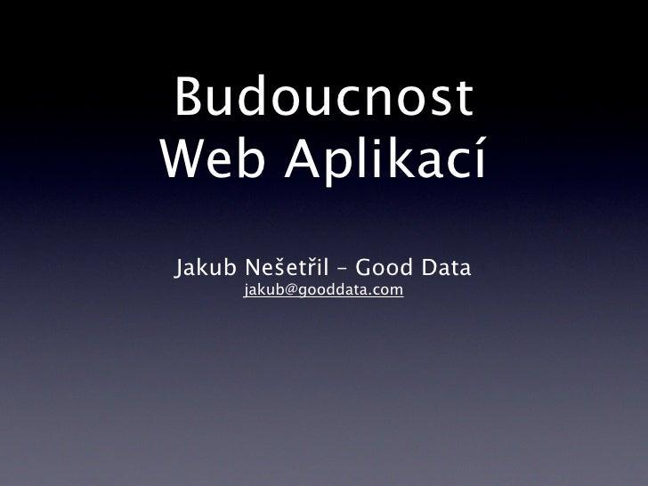 Budoucnost Web Aplikací Jakub Nešetřil – Good Data      jakub@gooddata.com