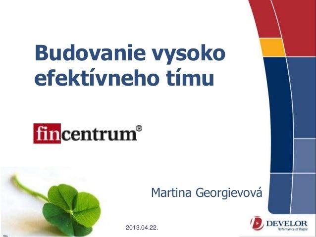 Budovanie vysokoefektívneho tímu               Martina Georgievová       2013.04.22.