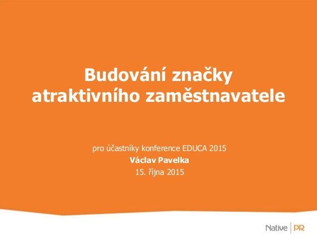 Budování značky atraktivního zaměstnavatele pro účastníky konference EDUCA 2015 Václav Pavelka 15. října 2015