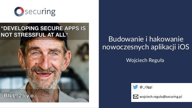 www.securing.pl Wojciech Reguła Budowanie i hakowanie nowoczesnych aplikacji iOS @_r3ggi wojciech.regula@securing.pl