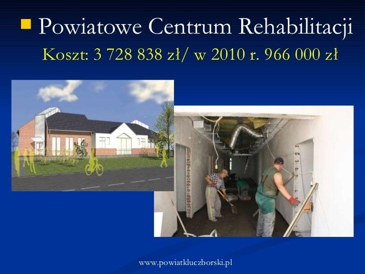 <ul><li>Koszt: 3 728 838 zł/ w 2010 r. 966 000 zł </li></ul><ul><li>Powiatowe Centrum Rehabilitacji </li></ul>www.powiatkl...