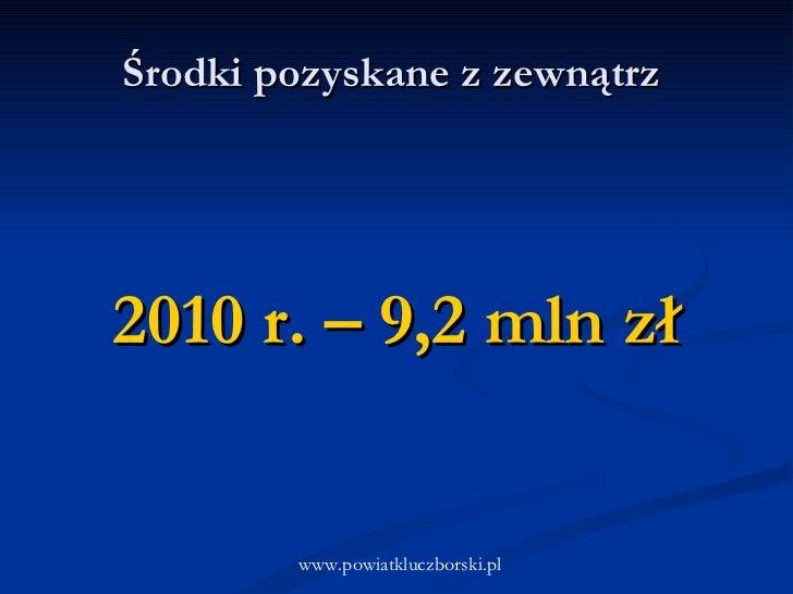 Środki pozyskane z zewnątrz  www.powiatkluczborski.pl 2010 r. – 9,2 mln zł