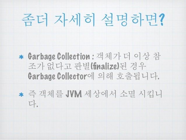 Ⴓధ ၴໞᎁ ໕ዻඓ?  Garbage Collection : ੮ᅰਜ਼ ధ ၦື ᅒ  Ⴎਜ਼ ࿖ఋધ ንถ(finalize)ౘ ઠဨ  Garbage Collector ၡጄ ጭᆖఁఋ.  ყ ੮ᅰ JVM ໞື ඔ གྷሥ...