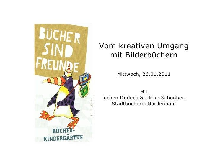 Vom kreativen Umgang mit Bilderbüchern Mittwoch, 26.01.2011 Mit Jochen Dudeck & Ulrike Schönherr Stadtbücherei Nordenham