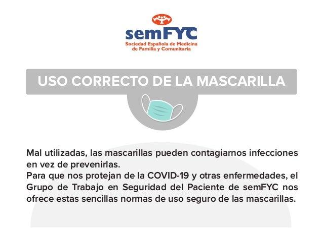 USO CORRECTO DE LA MASCARILLA Mal utilizadas, las mascarillas pueden contagiarnos infecciones en vez de prevenirlas. Para ...
