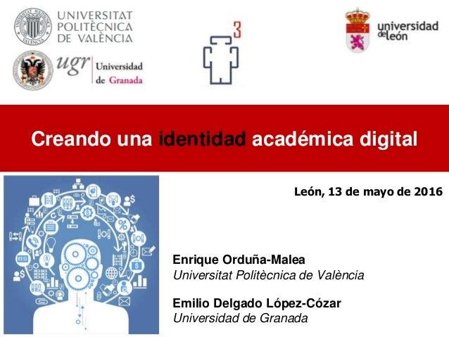Enrique Orduña-Malea Universitat Politècnica de València Emilio Delgado López-Cózar Universidad de Granada Creando una ide...