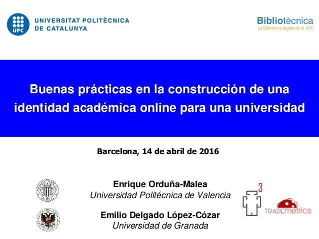 Enrique Orduña-Malea Universidad Politécnica de Valencia Emilio Delgado López-Cózar Universidad de Granada Buenas práctica...