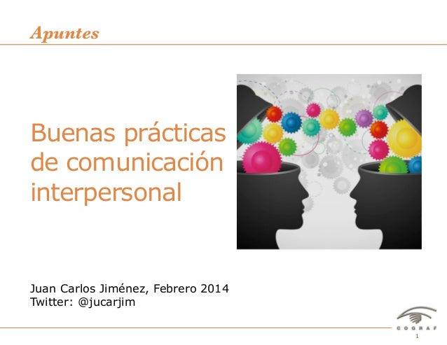 Apuntes  Buenas prácticas de comunicación interpersonal  Juan Carlos Jiménez, Febrero 2014 Twitter: @jucarjim Buenas práct...