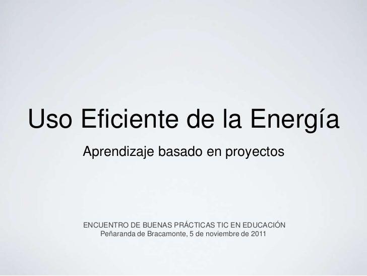 Uso Eficiente de la Energía    Aprendizaje basado en proyectos    ENCUENTRO DE BUENAS PRÁCTICAS TIC EN EDUCACIÓN       Peñ...